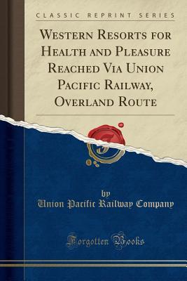 Western Resorts for Health and Pleasure Reached Via Union Pacific Railway, Overland Route