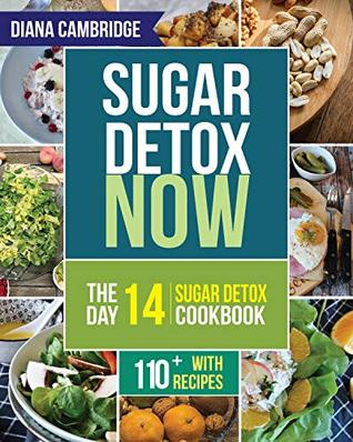 Sugar Detox NOW: The 14-Day Sugar Detox Diet Cookbook to Cut Sugar and Carb Cravings for Practical Weight Loss – With Over 110 Recipes