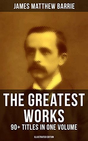 The Greatest Works of J.M. Barrie: 90+ Titles in One Volume