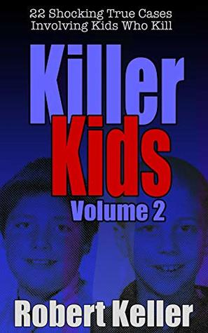 Killer Kids: Volume 2: 22 Shocking True Cases Involving Kids Who Kill