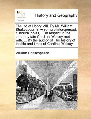The Life of Henry VIII. by Mr. William Shakespear. in Which Are Interspersed, Historical Notes, ... in Respect to the Unhappy Fate Cardinal Wolsey Met With. ... by the Author of the History of the Life and Times of Cardinal Wolsey. ...