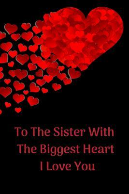 To the Sister with the Biggest Heart, I Love You: Sister Appreciation Journal Containing Inspirational Quotes