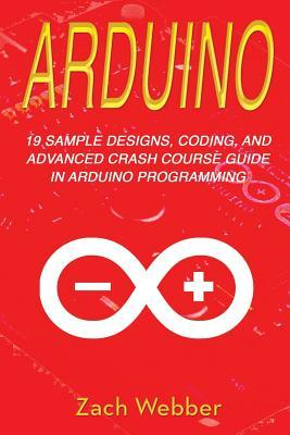 Arduino: 19 Sample Designs, Coding, and Advanced Crash Course Guide in Arduino Programming