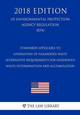 Standards Applicable to Generators of Hazardous Waste - Alternative Requirements for Hazardous Waste Determination and Accumulation (Us Environmental Protection Agency Regulation) (Epa) (2018 Edition)