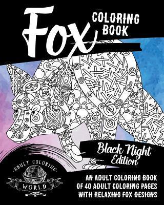 Fox Coloring Book: Black Night Edition: An Adult Coloring Book of 40 Adult Coloring Pages with Relaxing Fox Designs