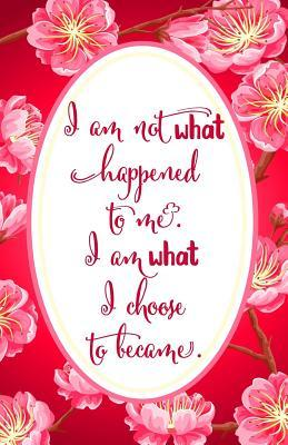 Journal: I Am Not What Happened to Me. I Am What I Choose to Become.: Lined Journal, 120 Pages, 5.5 X 8.5, Journals for Women, Soft Cover, Matte Finish