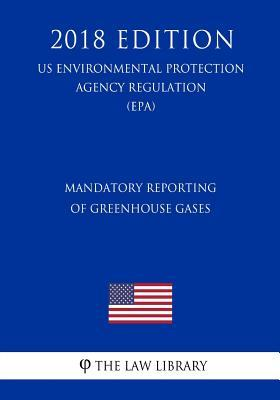Mandatory Reporting of Greenhouse Gases (Us Environmental Protection Agency Regulation) (Epa) (2018 Edition)