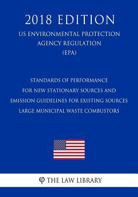 Standards of Performance for New Stationary Sources and Emission Guidelines for Existing Sources - Large Municipal Waste Combustors (Us Environmental Protection Agency Regulation) (Epa) (2018 Edition)