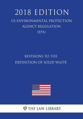 Revisions to the Definition of Solid Waste (Us Environmental Protection Agency Regulation) (Epa) (2018 Edition)