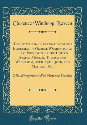 The Centennial Celebration of the Inaugural of George Washington as First President of the United States, Monday, Tuesday and Wednesday, April 29th, 30th, and May 1st, 1889: Official Programme with Historical Sketches