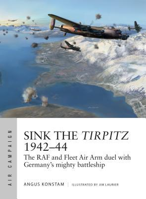 Sink the Tirpitz 1942-44: The RAF and Fleet Air Arm Duel with Germany's Mighty Battleship