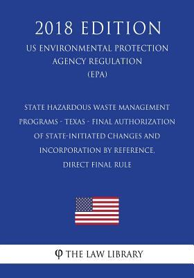 State Hazardous Waste Management Programs - Texas - Final Authorization of State-Initiated Changes and Incorporation by Reference, Direct Final Rule (Us Environmental Protection Agency Regulation) (Epa) (2018 Edition)