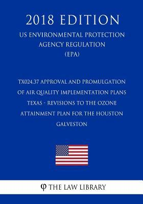 Tx024.37 Approval and Promulgation of Air Quality Implementation Plans - Texas - Revisions to the Ozone Attainment Plan for the Houston - Galveston (Us Environmental Protection Agency Regulation) (Epa) (2018 Edition)