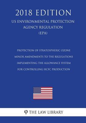 Protection of Stratospheric Ozone - Minor Amendments to the Regulations Implementing the Allowance System for Controlling Hcfc Production (Us Environmental Protection Agency Regulation) (Epa) (2018 Edition)
