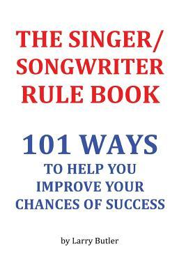 The Singer/Songwriter Rule Book: 101 Ways to Help You Improve Your Chances of Success