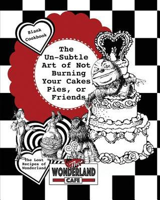 The Un-Subtle Art of Not Burning Your Cakes, Pies, or Friends: The Lost Recipes of Wonderland Blank Cookbook [includes Excerpt from 'forever Hatter']