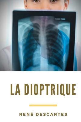 La Dioptrique: Un Trait� de Ren� Descartes Sur l'Optique (Avec Les M�t�ores Et La G�om�trie) Compl�tant Son Discours de la M�thode