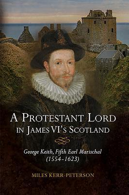 A Protestant Lord in James VI's Scotland: George Keith, Fifth Earl Marischal (1554 - 1623)