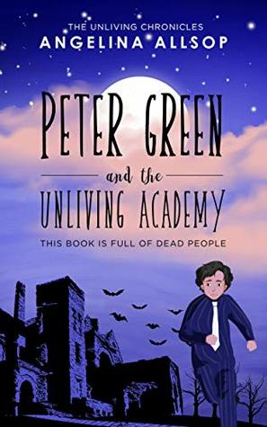 Peter Green and the Unliving Academy: This Book is Full of Dead People (The Unliving Chronicles, #1)