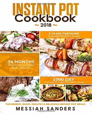 Instant Pot Cookbook 2018: 1000 Day Instant Pot Recipes Meal Plan-36 Months Pressure Cooker Meal Recipes -3 Years Pressure Cooker Recipes Plan-The Newest,Quick,Healthy & Delicious Instant Pot Meals