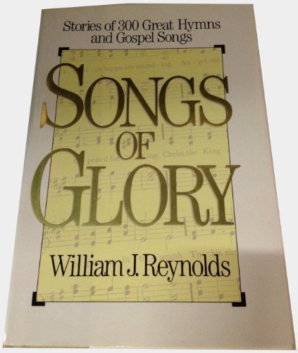 Songs of Glory: Stories of 300 Great Hymns and Gospel Songs