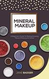 Mineral Makeup: A Beginners Guide To Making Amazing Mineral Makeup At Home