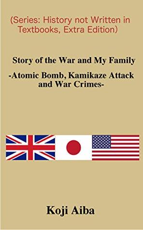 Story of the War and My Family -Atomic Bomb, Kamikaze Attack and War Crimes-: 教科書に書けない歴史、番外編 戦争伝聞記英語版 (Series: History not Written in Textbooks, Extra Edition)