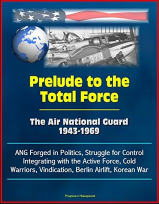 Prelude to the Total Force: The Air National Guard 1943-1969 - ANG Forged in Politics, Struggle for Control, Integrating with the Active Force, Cold Warriors, Vindication, Berlin Airlift, Korean War