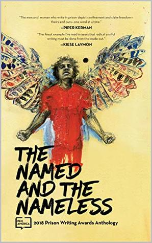 The Named and the Nameless: 2018 Prison Writing Awards Anthology (PEN America Prison Writing Awards Anthology Book 1)
