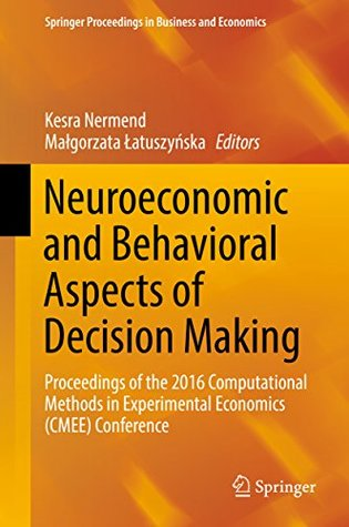 Neuroeconomic and Behavioral Aspects of Decision Making: Proceedings of the 2016 Computational Methods in Experimental Economics (CMEE) Conference (Springer Proceedings in Business and Economics)