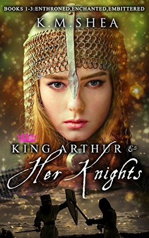 King Arthur and Her Knights: Enthroned / Enchanted / Embittered (King Arthur and Her Knights, #1-3)