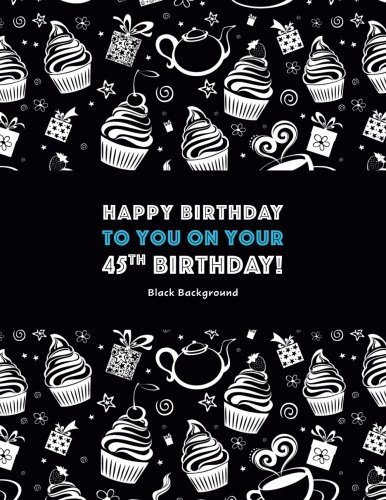 Happy Birthday To You On Your 45th Birthday! Black Background: Adult Coloring Birthday Book; 45th Birthday Gifts For Women; 45th Birthday Gifts For Her; Gifts For 45th Birthday Woman