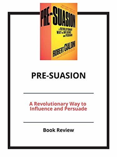 Pre-Suasion: A Revolutionary Way to Influence and Persuade: Book Review