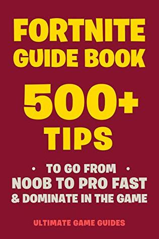 Fortnite Guide Book: 500+ Tips To Go From Noob to Pro Fast & Dominate in The Game (Fortnite Pro Tricks Book 5)