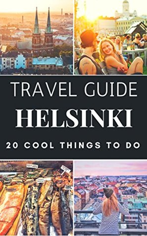 Helsinki Guide 2018 : 20 Cool Things to do during your Trip to Helsinki: Top 20 Local Places You Can't Miss!