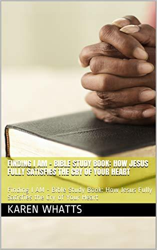 Finding I AM - Bible Study Book: How Jesus Fully Satisfies the Cry of Your Heart: Finding I AM - Bible Study Book: How Jesus Fully Satisfies the Cry of Your Heart