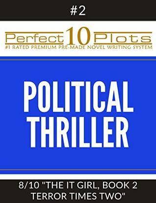 """Perfect 10 Political Thriller Plots: #2-8 """"THE IT GIRL, BOOK 2 TERROR TIMES TWO"""": Premium Pre-Made Storytelling Writing Template System (Perfect 10 Plots)"""