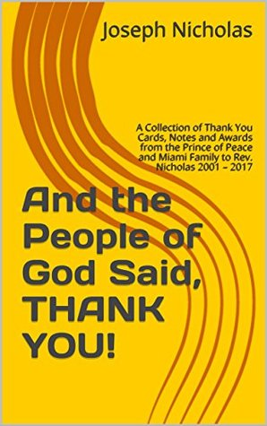 And the People of God Said, THANK YOU!: A Collection of Thank You Cards, Notes and Awards from the Prince of Peace and Miami Family to Rev. Nicholas 2001 – 2017