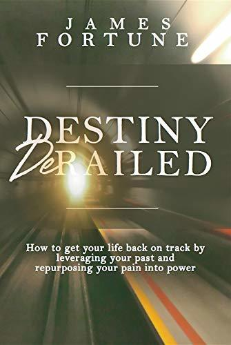 Destiny Derailed: How to Get Your Life Back on Track by Leveraging Your Past and Repurposing Your Pain into Power