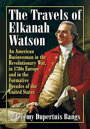 The Travels of Elkanah Watson: An American Businessman in the Revolutionary War, in 1780s Europe and in the Formative Decades of the United States