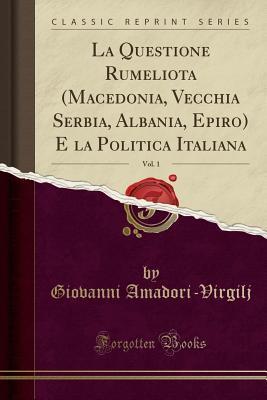 La Questione Rumeliota (Macedonia, Vecchia Serbia, Albania, Epiro) E La Politica Italiana, Vol. 1 (Classic Reprint)