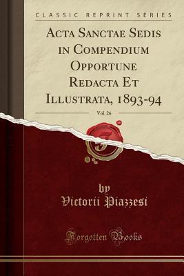 ACTA Sanctae Sedis in Compendium Opportune Redacta Et Illustrata, 1893-94, Vol. 26