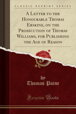 A Letter to the Honourable Thomas Erskine, on the Prosecution of Thomas Williams, for Publishing the Age of Reason