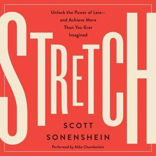 Stretch: unlock the power of less-and achieve more than you ever imagined by Scott Sonenshein
