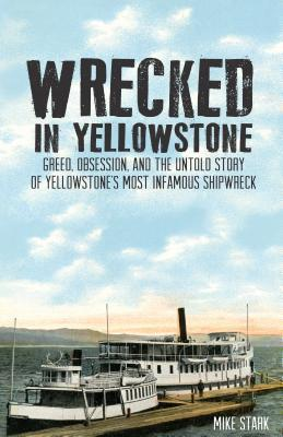 Wrecked in Yellowstone: Greed, Obsession, and the Untold Story of Yellowstone's Most Infamous Shipwreck
