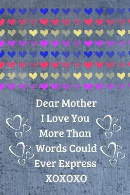 Dear Mother. I Love You More Than Words Could Ever Express Xoxoxo: Mom Journal Containing Inspirational Quotes