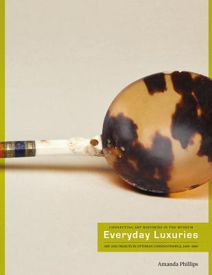 Everyday Luxuries: Art and Objects in Ottoman Constantinople, 1600-1800