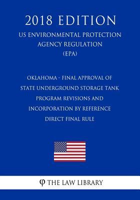 Oklahoma - Final Approval of State Underground Storage Tank Program Revisions and Incorporation by Reference, Direct Final Rule (Us Environmental Protection Agency Regulation) (Epa) (2018 Edition)