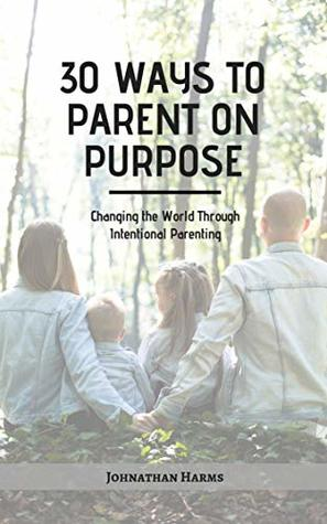 30 WAYS TO PARENT ON PURPOSE by Johnathan Harms