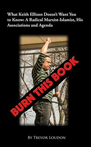 Burn This Book: What Keith Ellison Doesn't Want You to Know: A Radical Marxist-Islamist, His Associations and Agenda
